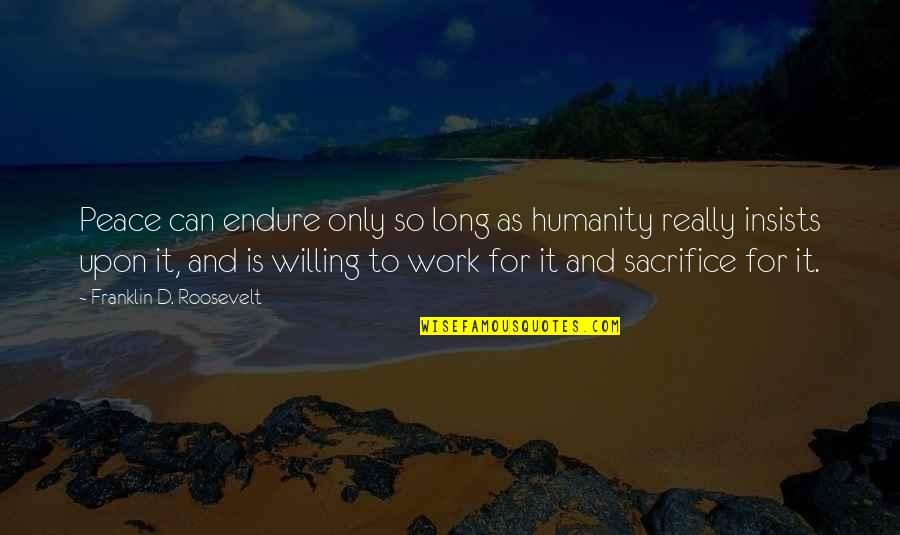 Sacrifice For Work Quotes By Franklin D. Roosevelt: Peace can endure only so long as humanity