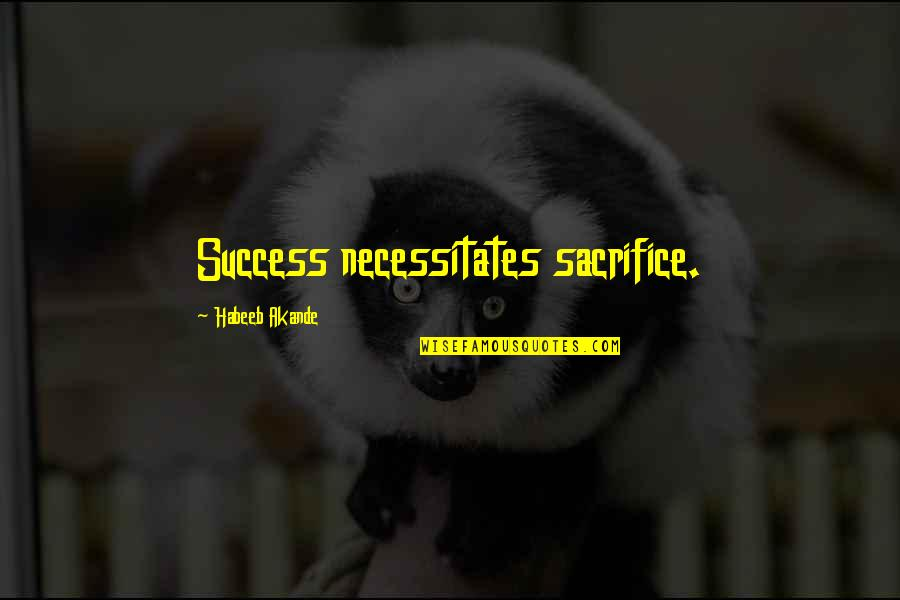 Sacrifice For Work Quotes By Habeeb Akande: Success necessitates sacrifice.