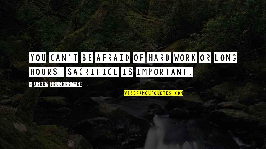 Sacrifice For Work Quotes By Jerry Bruckheimer: You can't be afraid of hard work or