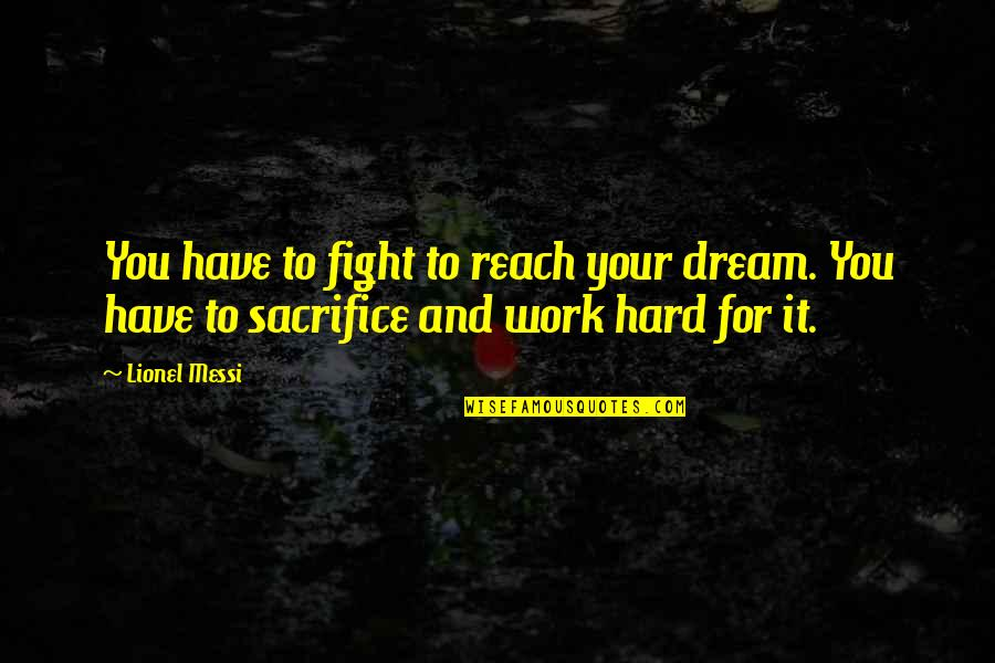 Sacrifice For Work Quotes By Lionel Messi: You have to fight to reach your dream.
