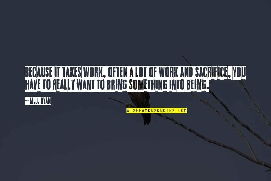 Sacrifice For Work Quotes By M.J. Ryan: Because it takes work, often a lot of