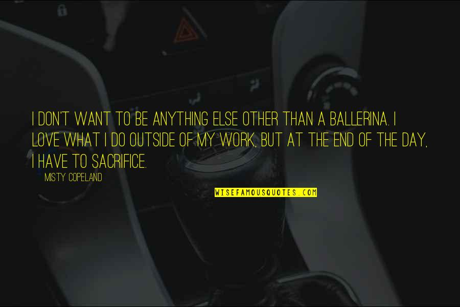 Sacrifice For Work Quotes By Misty Copeland: I don't want to be anything else other