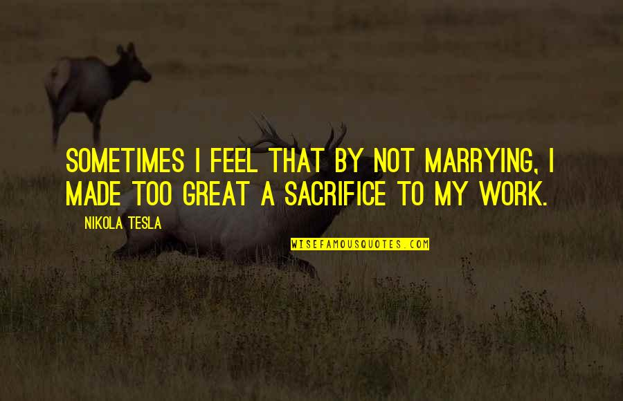 Sacrifice For Work Quotes By Nikola Tesla: Sometimes I feel that by not marrying, I