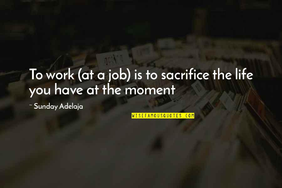 Sacrifice For Work Quotes By Sunday Adelaja: To work (at a job) is to sacrifice