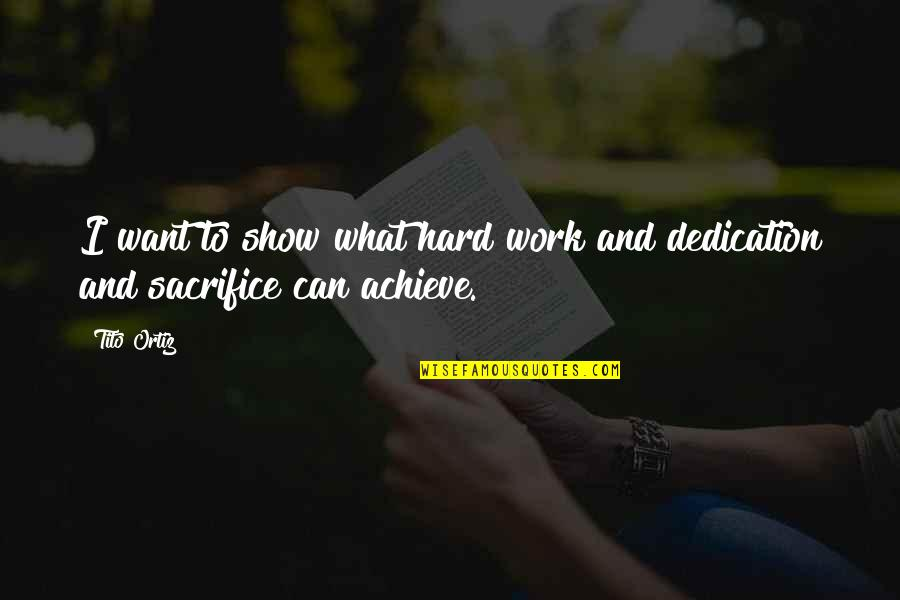 Sacrifice For Work Quotes By Tito Ortiz: I want to show what hard work and