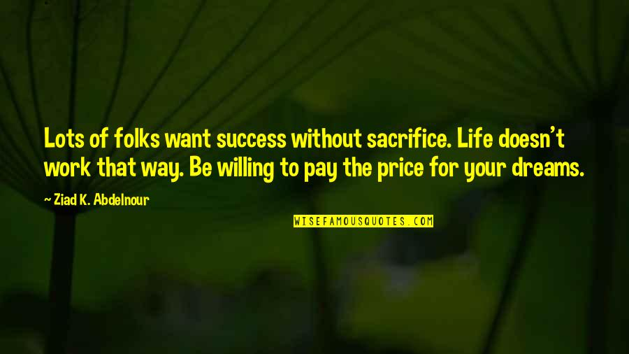 Sacrifice For Work Quotes By Ziad K. Abdelnour: Lots of folks want success without sacrifice. Life