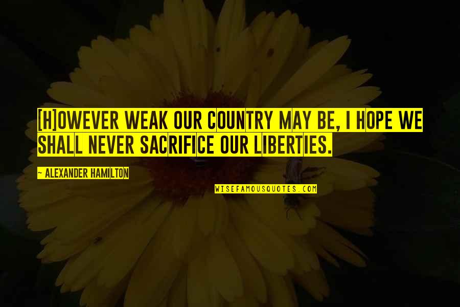 Sacrifice For Your Country Quotes By Alexander Hamilton: [H]owever weak our country may be, I hope
