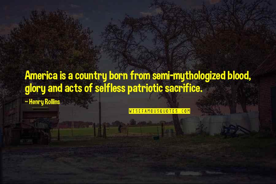 Sacrifice For Your Country Quotes By Henry Rollins: America is a country born from semi-mythologized blood,