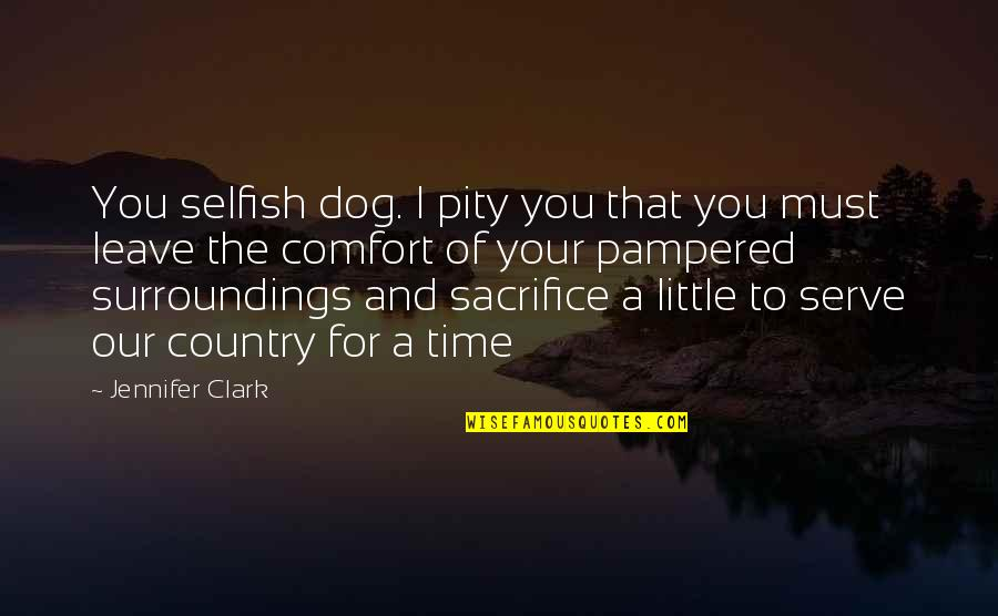 Sacrifice For Your Country Quotes By Jennifer Clark: You selfish dog. I pity you that you