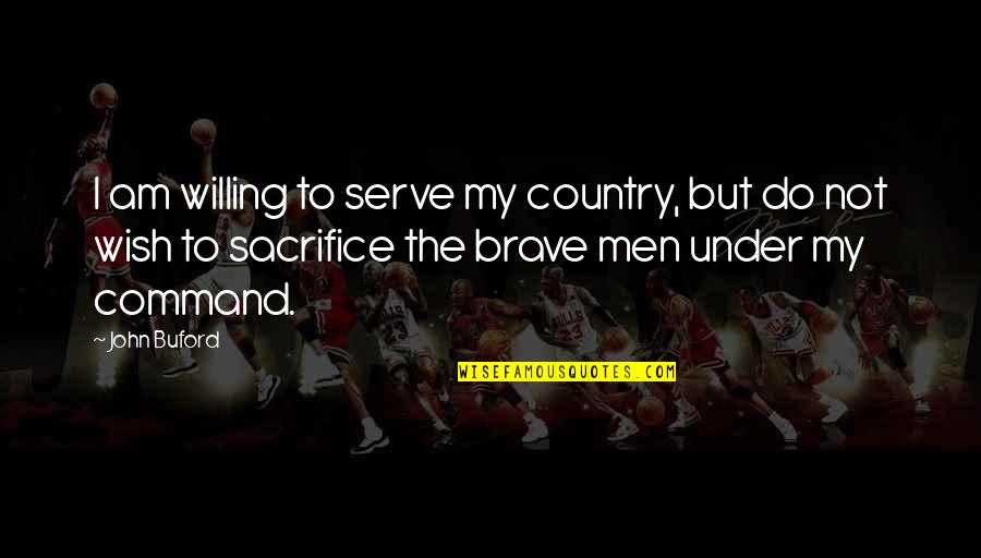 Sacrifice For Your Country Quotes By John Buford: I am willing to serve my country, but