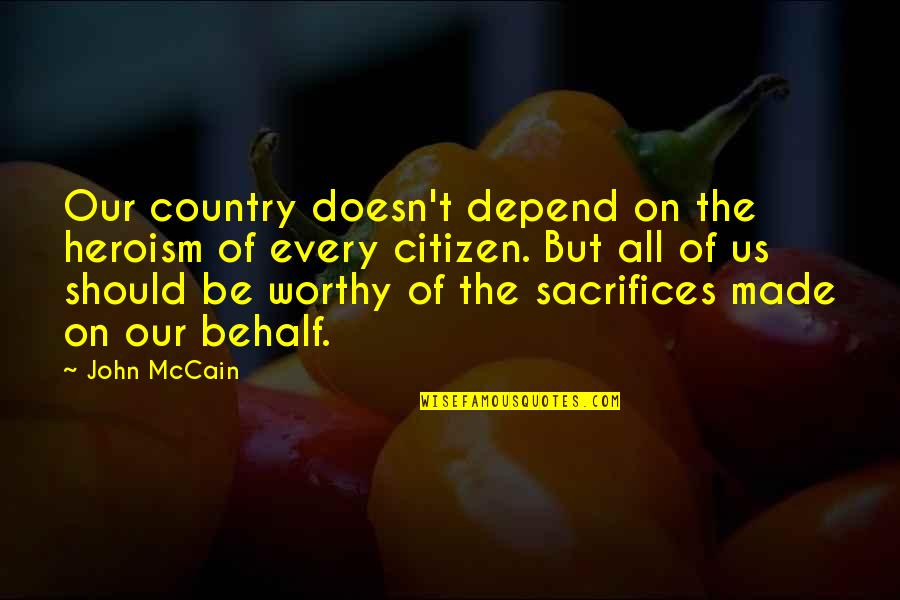 Sacrifice For Your Country Quotes By John McCain: Our country doesn't depend on the heroism of