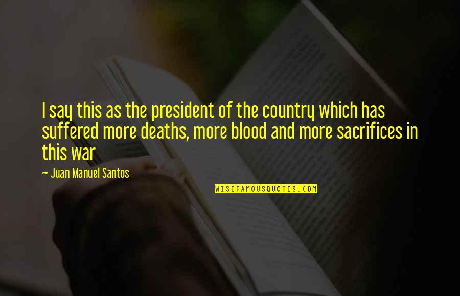 Sacrifice For Your Country Quotes By Juan Manuel Santos: I say this as the president of the