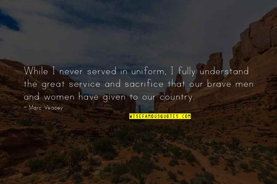 Sacrifice For Your Country Quotes By Marc Veasey: While I never served in uniform, I fully