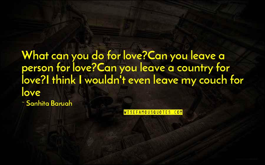 Sacrifice For Your Country Quotes By Sanhita Baruah: What can you do for love?Can you leave
