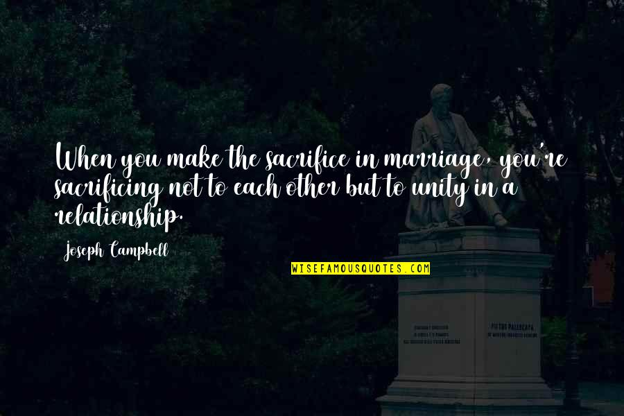 Sacrifice In A Relationship Quotes By Joseph Campbell: When you make the sacrifice in marriage, you're
