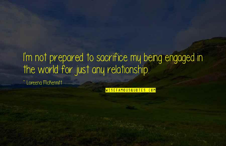 Sacrifice In A Relationship Quotes By Loreena McKennitt: I'm not prepared to sacrifice my being engaged