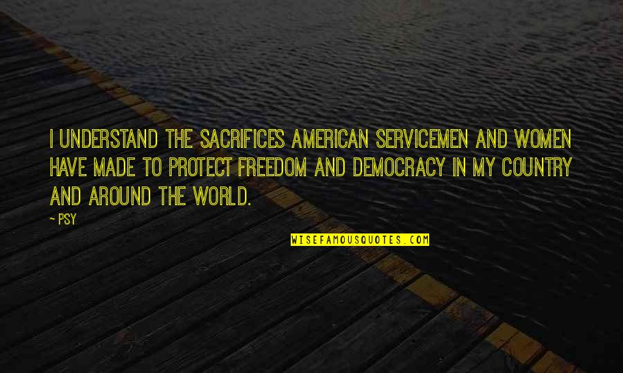 Sacrifices For Freedom Quotes By Psy: I understand the sacrifices American servicemen and women