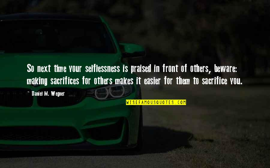 Sacrifices For Others Quotes By Daniel M. Wegner: So next time your selflessness is praised in