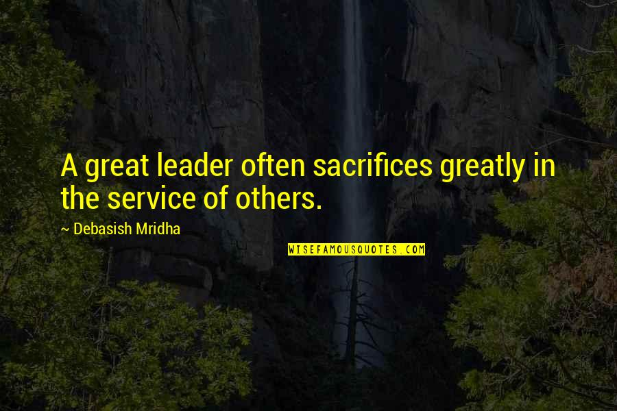 Sacrifices For Others Quotes By Debasish Mridha: A great leader often sacrifices greatly in the