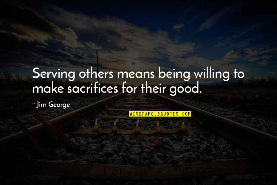 Sacrifices For Others Quotes By Jim George: Serving others means being willing to make sacrifices