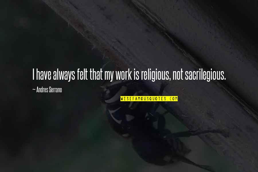 Sacrilegious Quotes By Andres Serrano: I have always felt that my work is