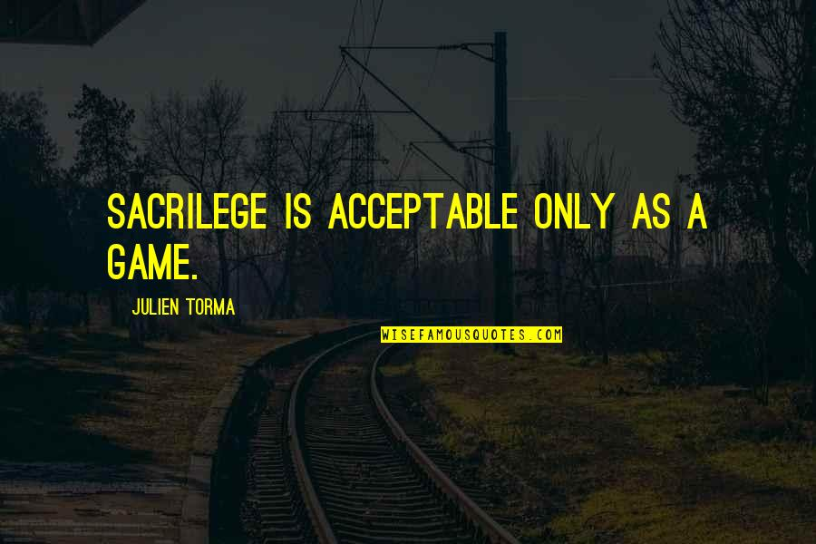 Sacrilegious Quotes By Julien Torma: Sacrilege is acceptable only as a game.