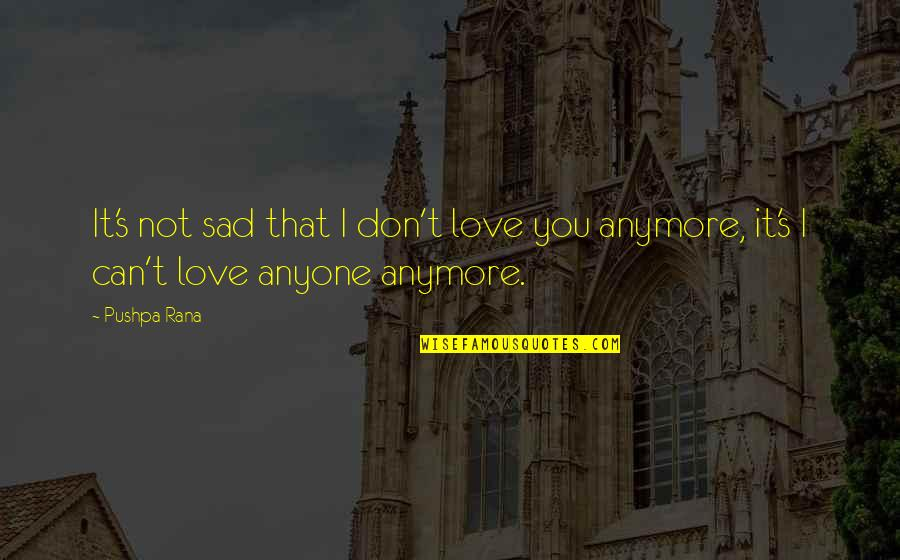 Sad And Deep Love Quotes By Pushpa Rana: It's not sad that I don't love you