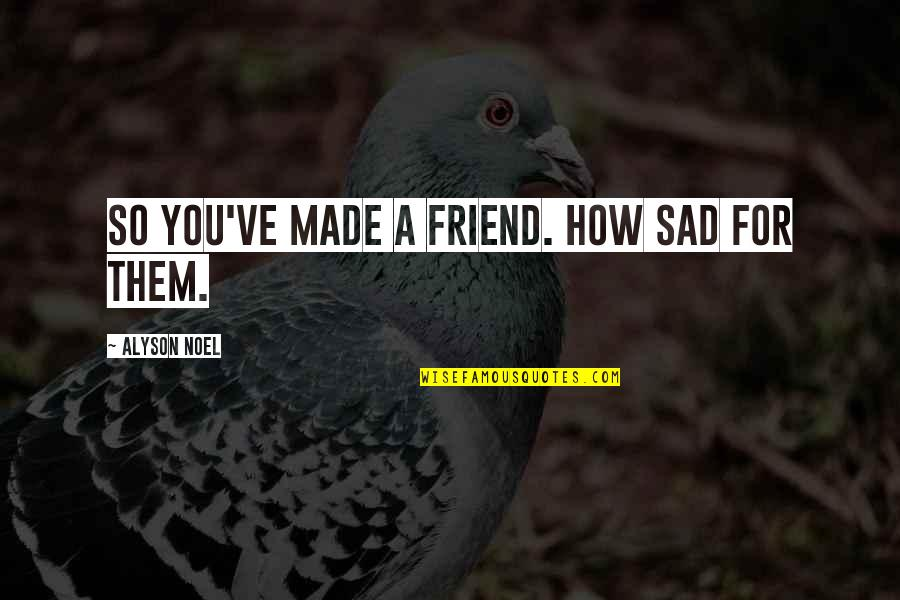 Sad Best Friend Quotes By Alyson Noel: So you've made a friend. How sad for