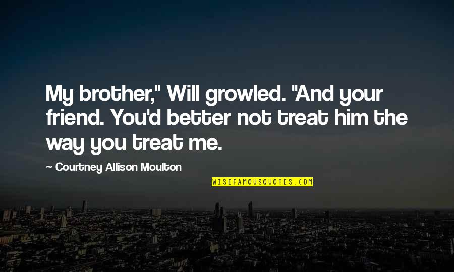 "Sad Best Friend Quotes By Courtney Allison Moulton: My brother,"" Will growled. ""And your friend. You'd"