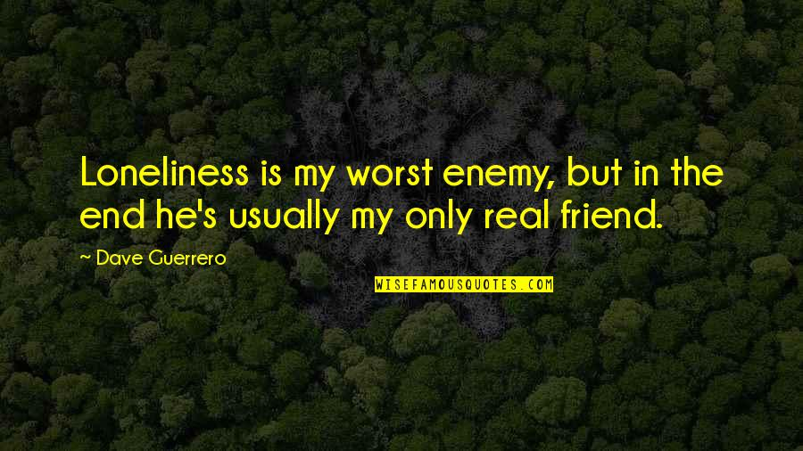 Sad Best Friend Quotes By Dave Guerrero: Loneliness is my worst enemy, but in the