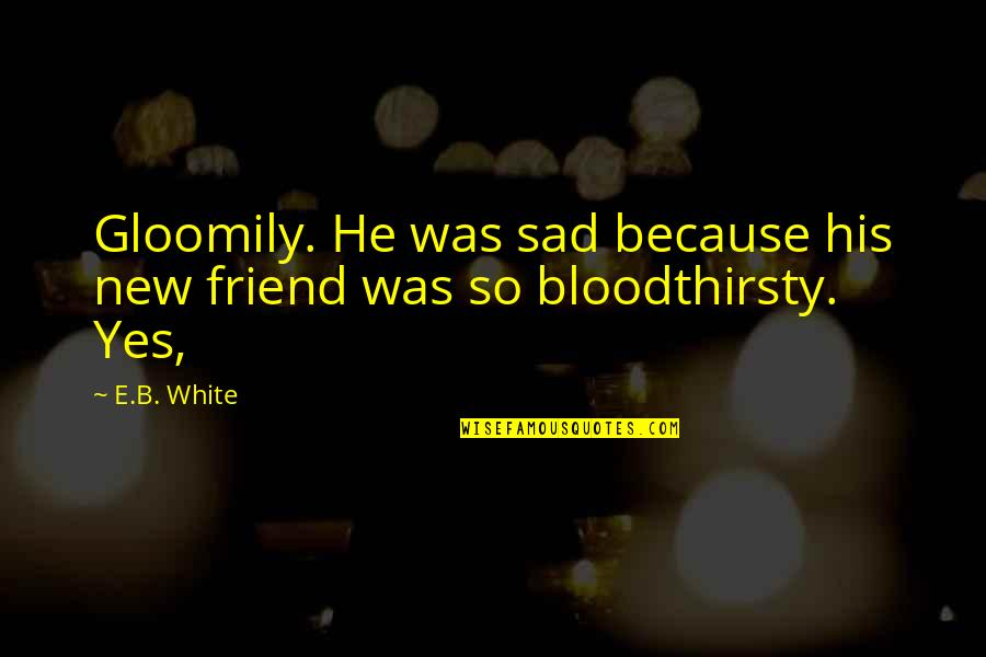 Sad Best Friend Quotes By E.B. White: Gloomily. He was sad because his new friend
