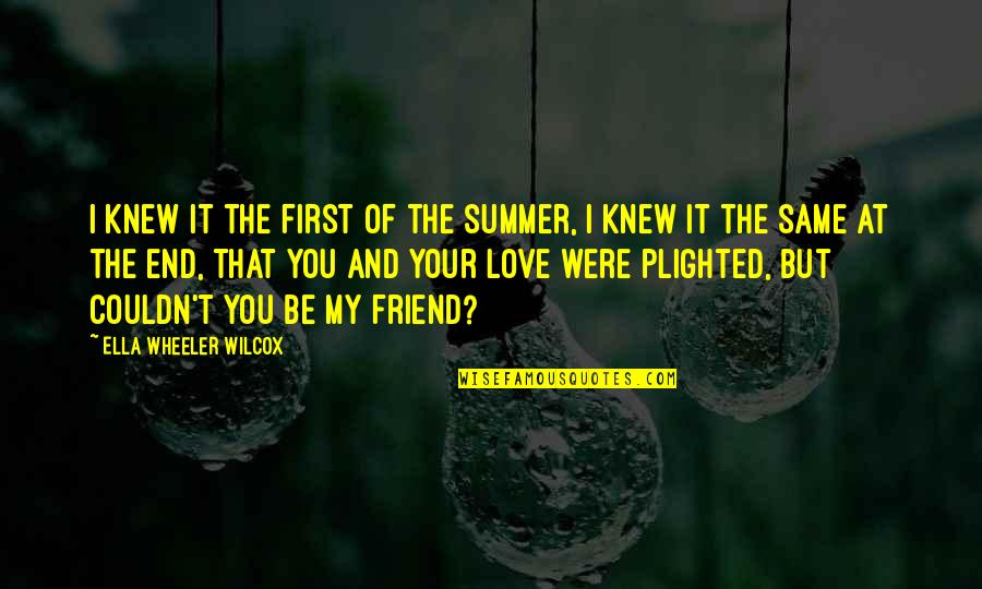 Sad Best Friend Quotes By Ella Wheeler Wilcox: I knew it the first of the summer,