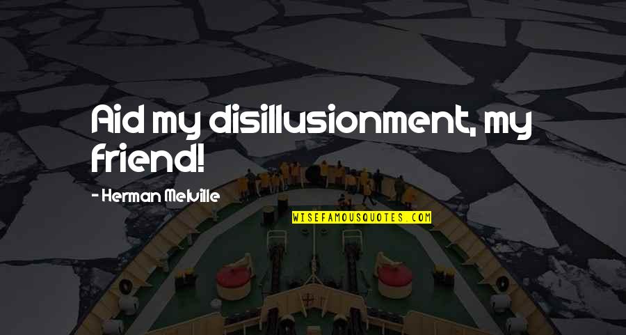 Sad Best Friend Quotes By Herman Melville: Aid my disillusionment, my friend!