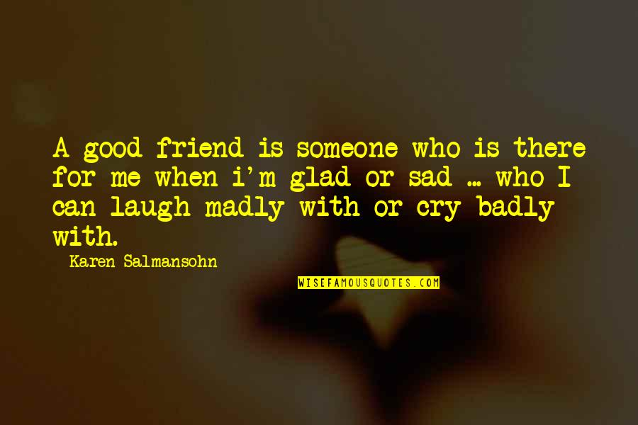 Sad Best Friend Quotes By Karen Salmansohn: A good friend is someone who is there