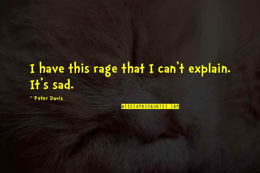 Sad Expression Quotes By Peter Davis: I have this rage that I can't explain.