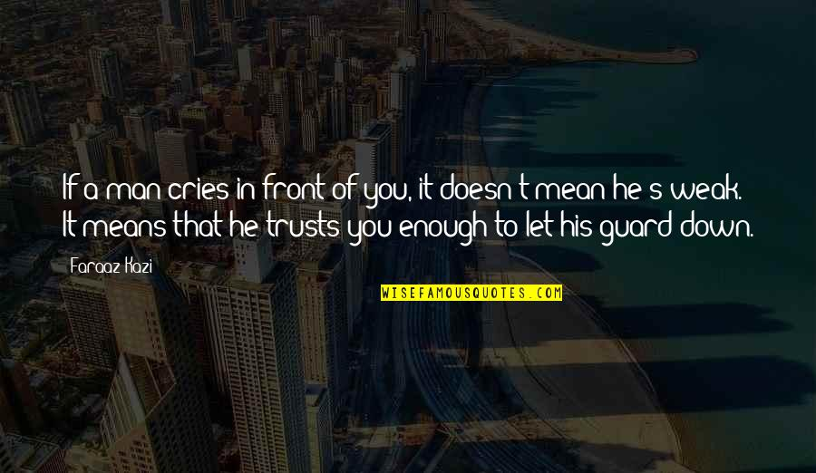 Sad Man In Love Quotes By Faraaz Kazi: If a man cries in front of you,