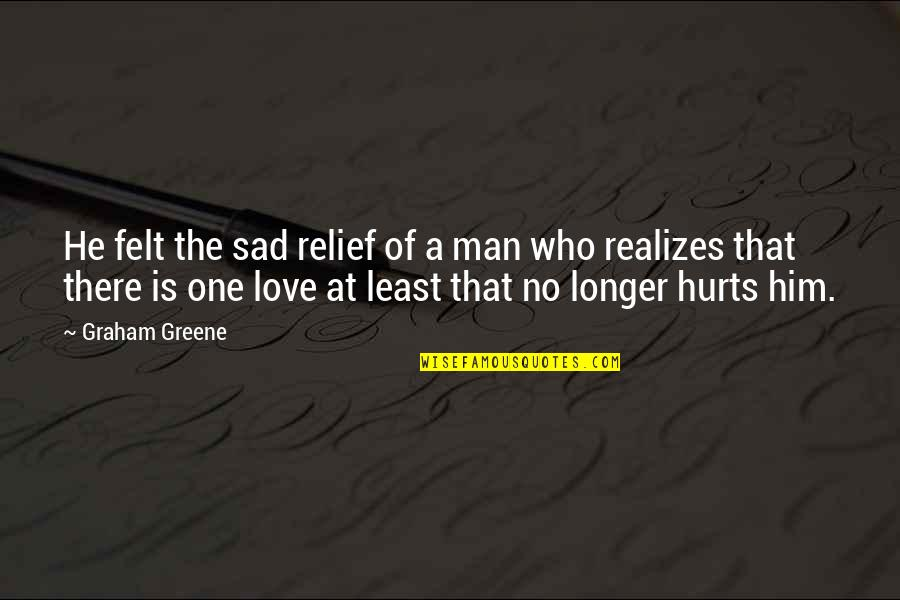 Sad Man In Love Quotes By Graham Greene: He felt the sad relief of a man