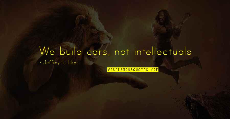 Sad Mournful Quotes By Jeffrey K. Liker: We build cars, not intellectuals