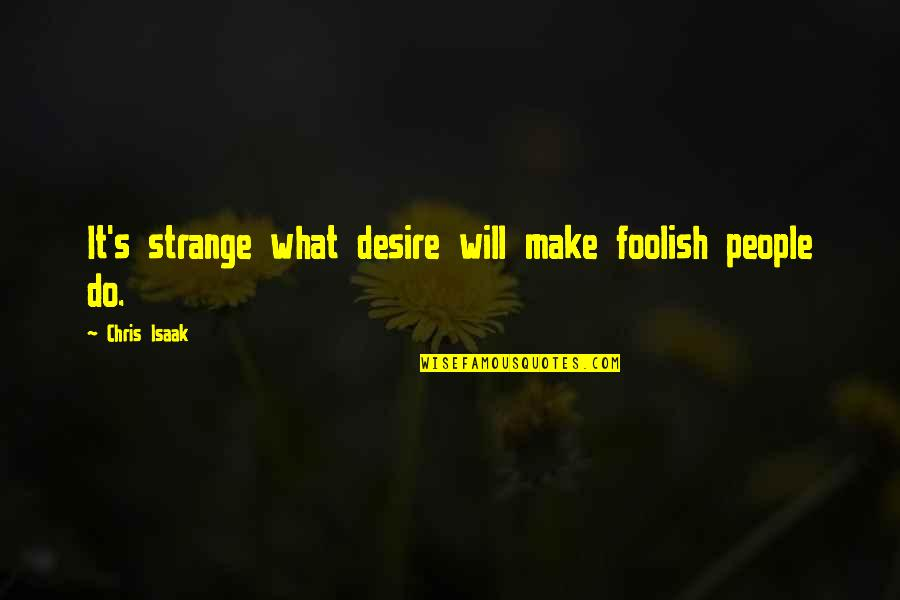 Sad Photos With Quotes By Chris Isaak: It's strange what desire will make foolish people