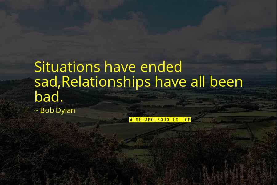 Sad Situation Quotes By Bob Dylan: Situations have ended sad,Relationships have all been bad.