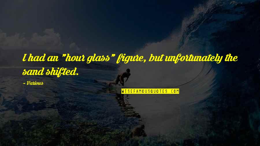 "Sad Taglish Quotes By Various: I had an ""hour glass"" figure, but unfortunately"