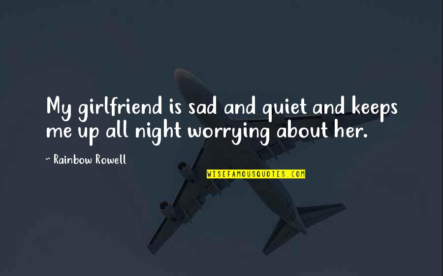 Sad Without Her Quotes By Rainbow Rowell: My girlfriend is sad and quiet and keeps