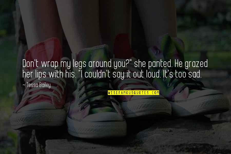 """Sad Without Her Quotes By Tessa Bailey: Don't wrap my legs around you?"""" she panted."""