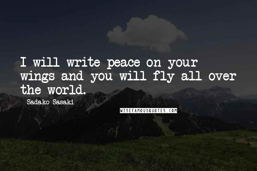 Sadako Sasaki quotes: I will write peace on your wings and you will fly all over the world.