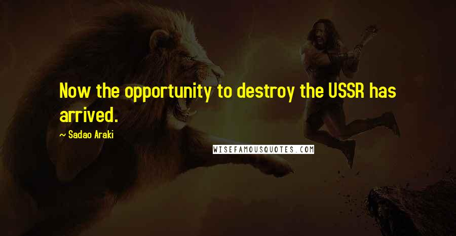 Sadao Araki quotes: Now the opportunity to destroy the USSR has arrived.