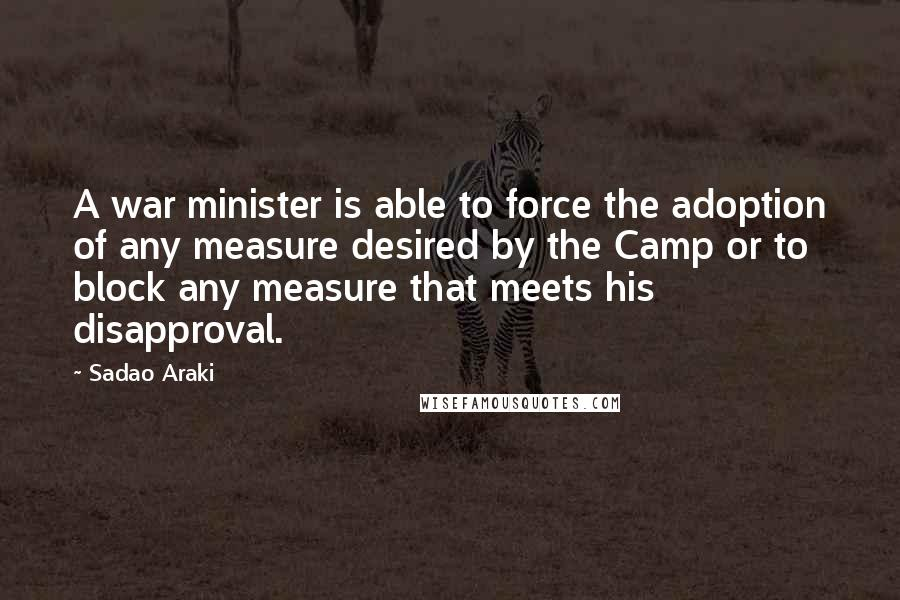 Sadao Araki quotes: A war minister is able to force the adoption of any measure desired by the Camp or to block any measure that meets his disapproval.