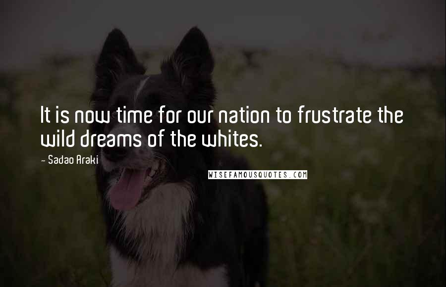 Sadao Araki quotes: It is now time for our nation to frustrate the wild dreams of the whites.