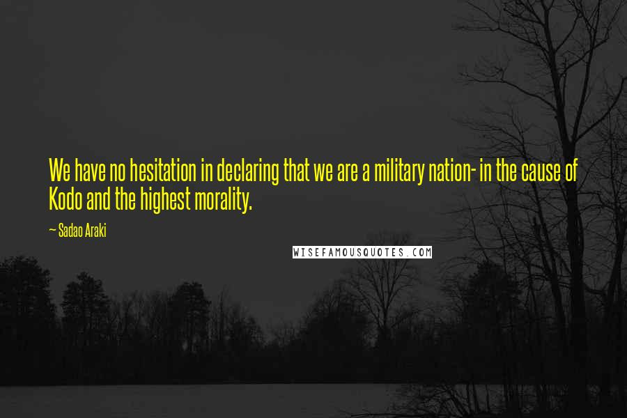 Sadao Araki quotes: We have no hesitation in declaring that we are a military nation- in the cause of Kodo and the highest morality.