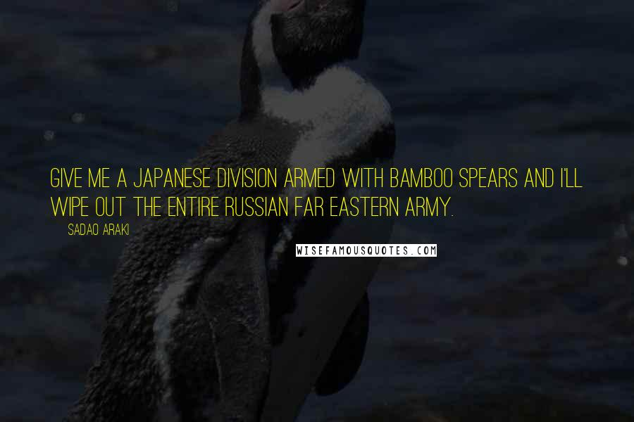 Sadao Araki quotes: Give me a Japanese division armed with bamboo spears and I'll wipe out the entire Russian Far Eastern Army.