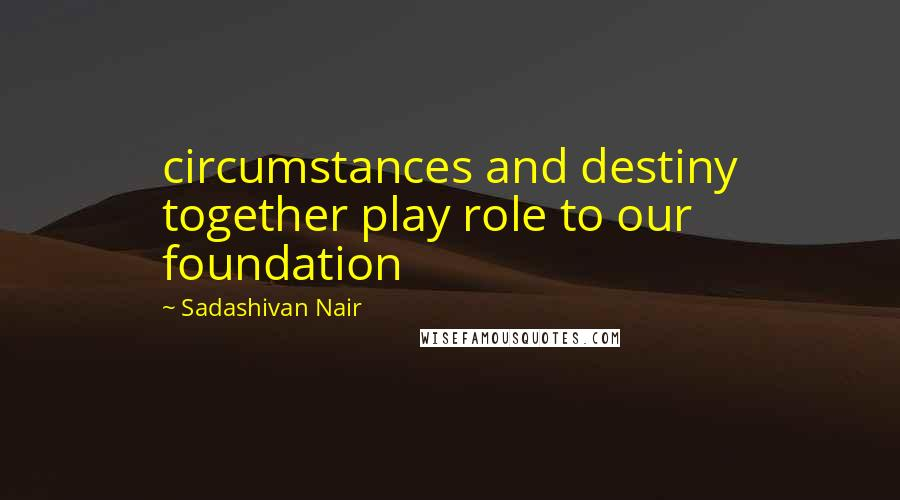 Sadashivan Nair quotes: circumstances and destiny together play role to our foundation